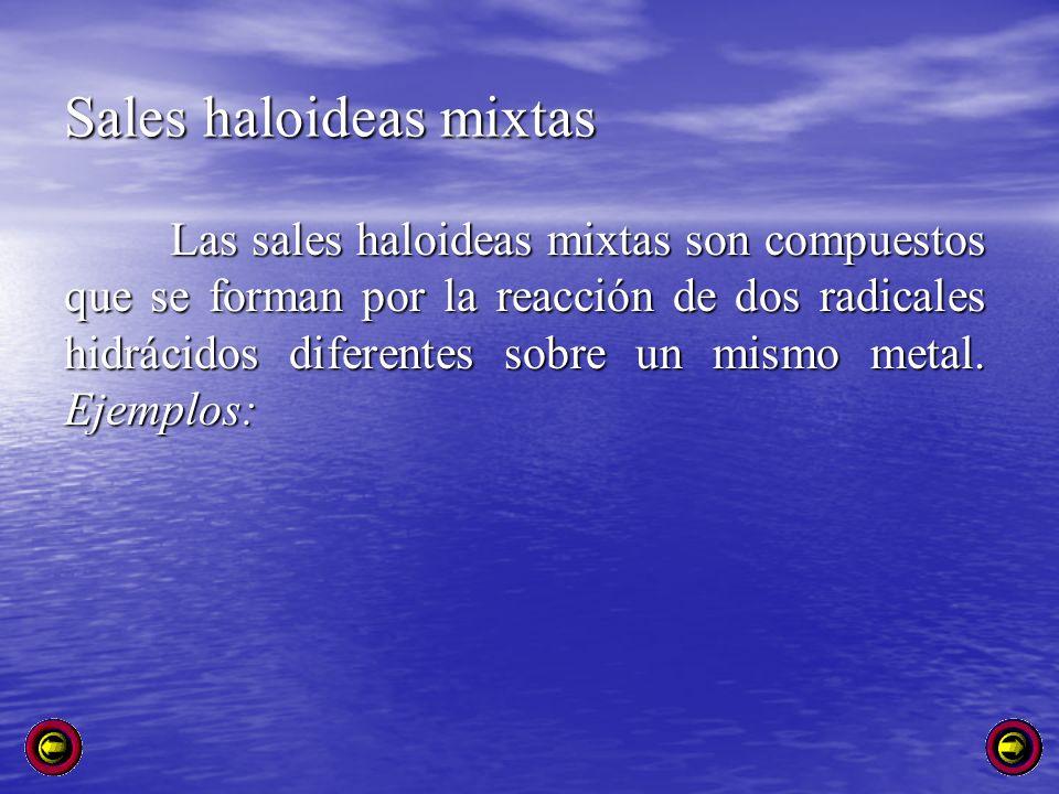 Sales haloideas mixtas Las sales haloideas mixtas son compuestos que se forman por la reacción de dos radicales hidrácidos diferentes sobre un mismo m