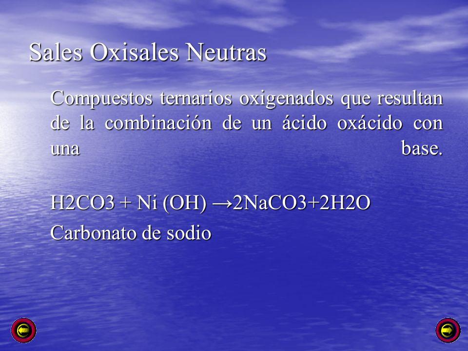 Sales Oxisales Neutras Compuestos ternarios oxigenados que resultan de la combinación de un ácido oxácido con una base. Compuestos ternarios oxigenado