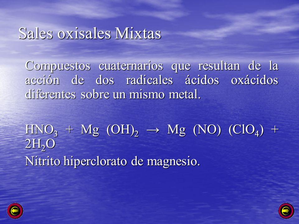 Sales oxisales Mixtas Compuestos cuaternarios que resultan de la acción de dos radicales ácidos oxácidos diferentes sobre un mismo metal. HNO 3 + Mg (