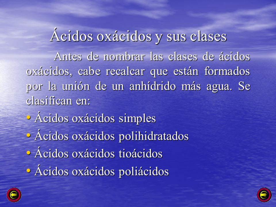 Ácidos oxácidos y sus clases Antes de nombrar las clases de ácidos oxácidos, cabe recalcar que están formados por la unión de un anhídrido más agua. S