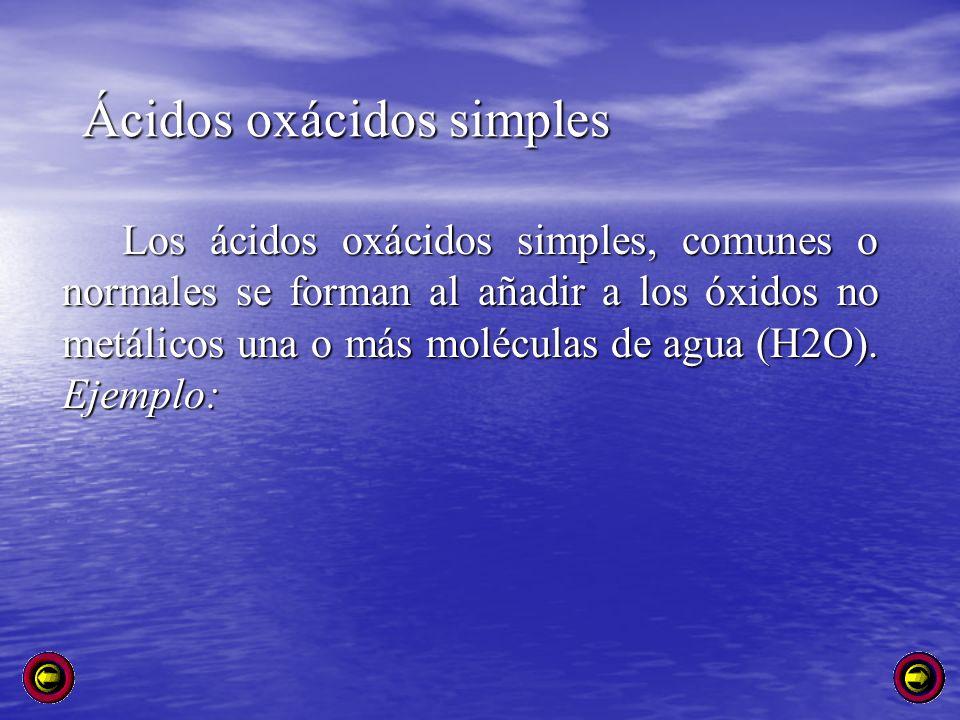 Ácidos oxácidos simples Los ácidos oxácidos simples, comunes o normales se forman al añadir a los óxidos no metálicos una o más moléculas de agua (H2O