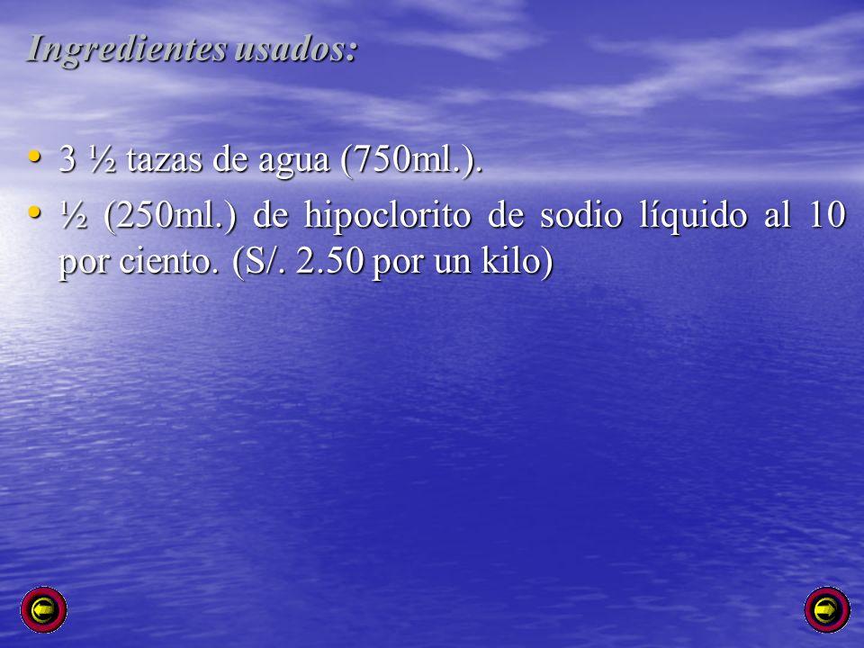 Ingredientes usados: 3 ½ tazas de agua (750ml.). 3 ½ tazas de agua (750ml.). ½ (250ml.) de hipoclorito de sodio líquido al 10 por ciento. (S/. 2.50 po