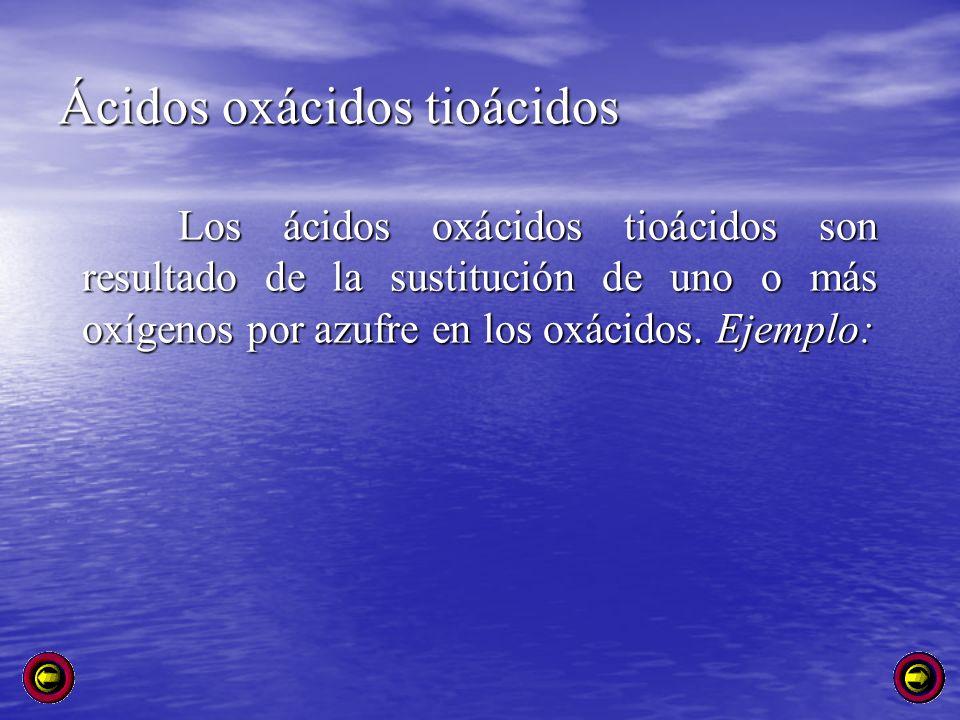 Ácidos oxácidos tioácidos Los ácidos oxácidos tioácidos son resultado de la sustitución de uno o más oxígenos por azufre en los oxácidos. Ejemplo: