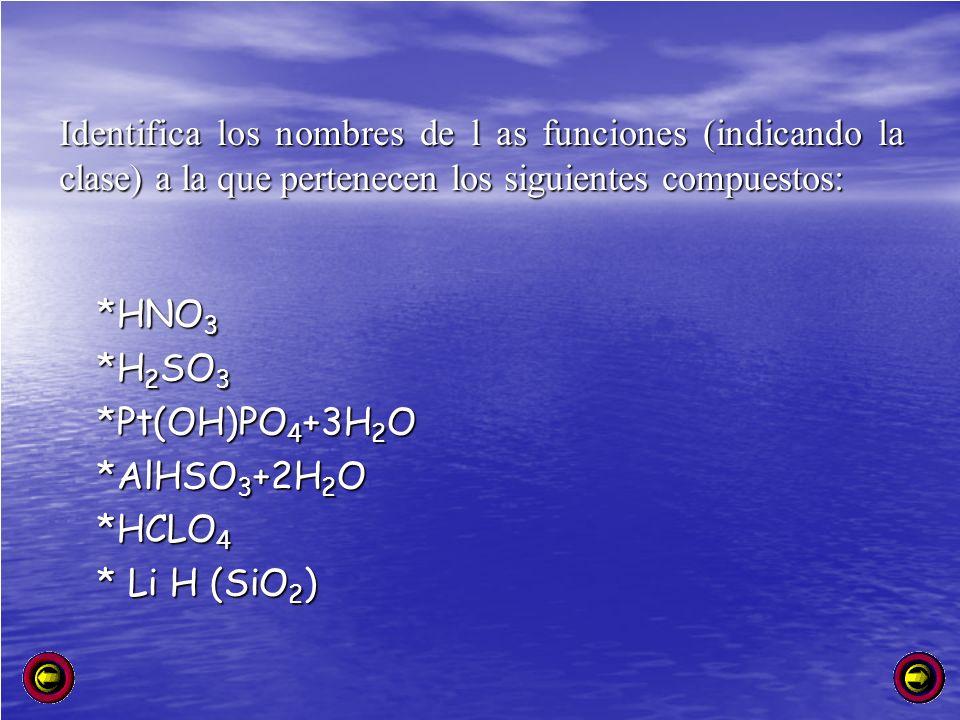 *HNO 3 *H 2 SO 3 *Pt(OH)PO 4 +3H 2 O *AlHSO 3 +2H 2 O *HCLO 4 * Li H (SiO 2 ) Identifica los nombres de l as funciones (indicando la clase) a la que p
