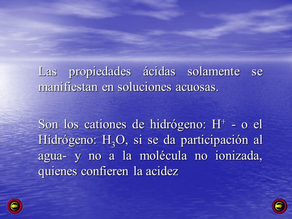 Las propiedades ácidas solamente se manifiestan en soluciones acuosas. Son los cationes de hidrógeno: H + - o el Hidrógeno: H 3 O, si se da participac