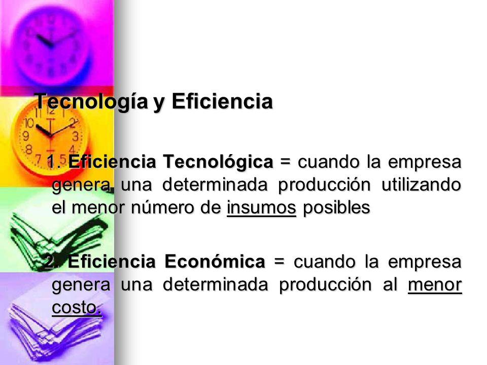 Tecnología y Eficiencia 1. Eficiencia Tecnológica = cuando la empresa genera una determinada producción utilizando el menor número de insumos posibles