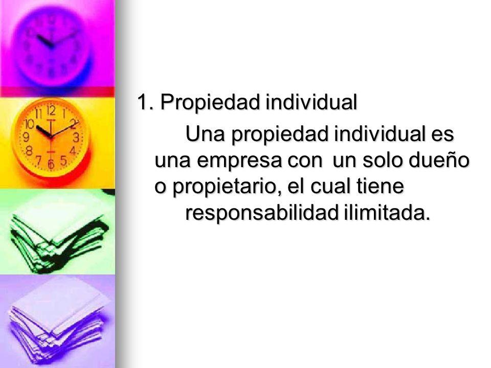 1. Propiedad individual Una propiedad individual es una empresa con un solo dueño o propietario, el cual tiene responsabilidad ilimitada. Una propieda