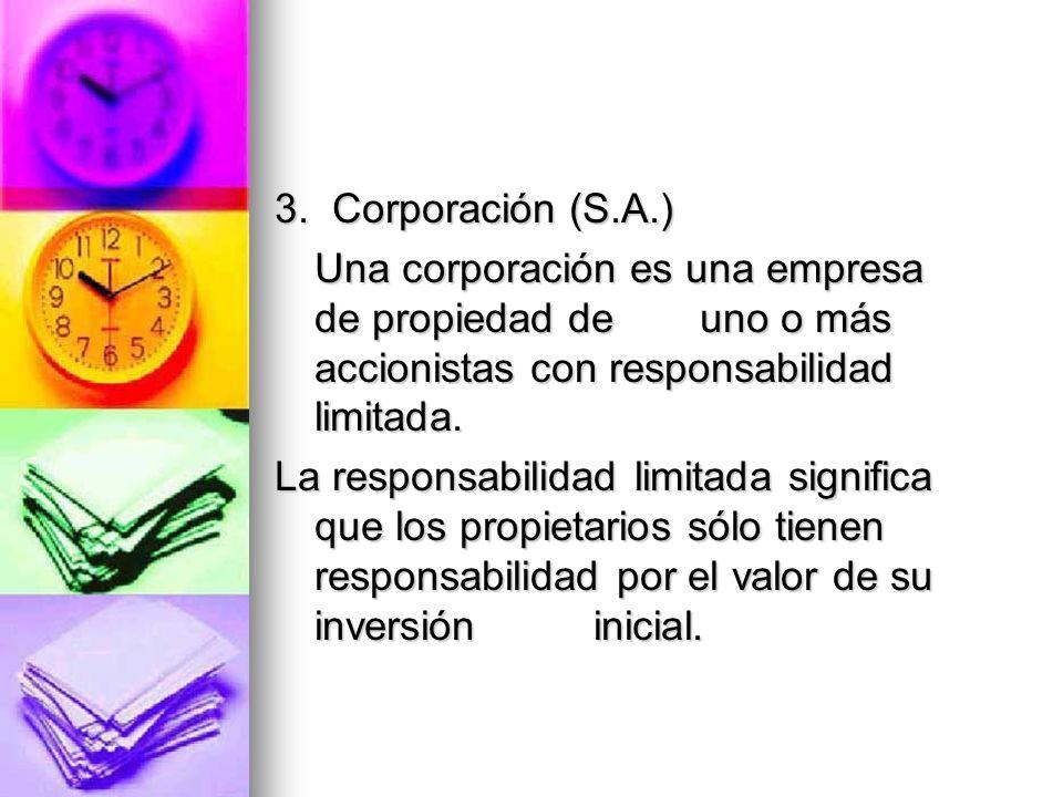 3. Corporación (S.A.) Una corporación es una empresa de propiedad de uno o más accionistas con responsabilidad limitada. La responsabilidad limitada s