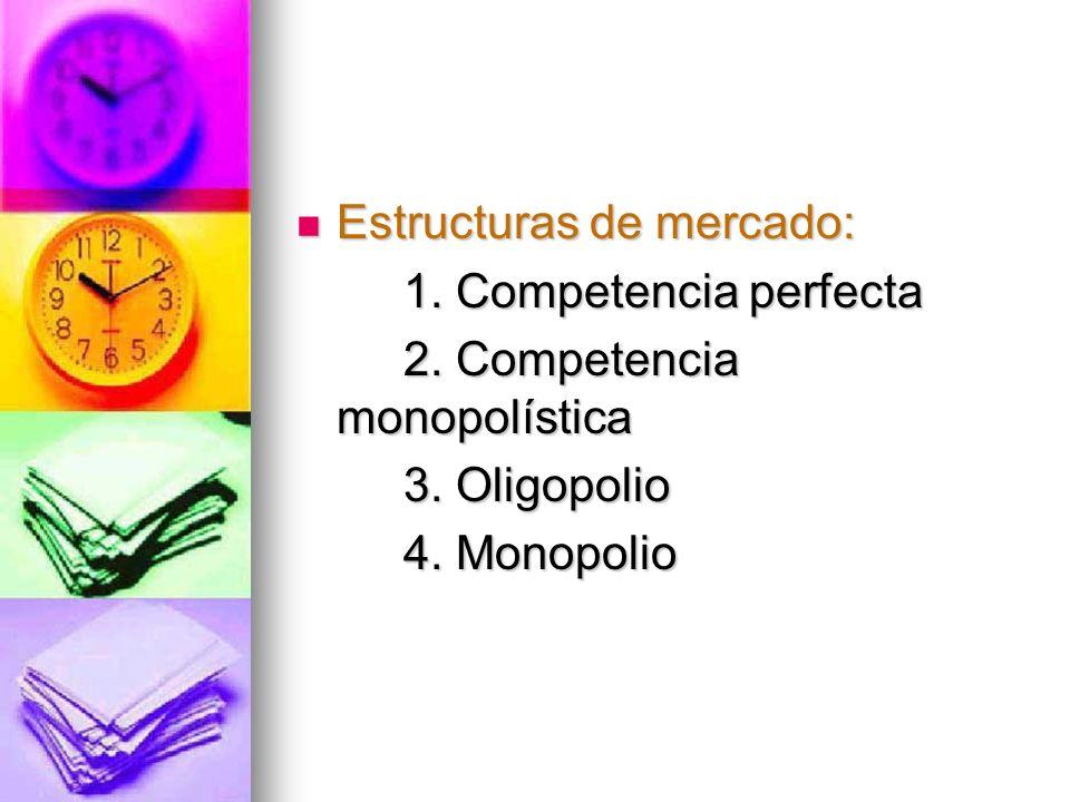 Estructuras de mercado: Estructuras de mercado: 1. Competencia perfecta 2. Competencia monopolística 3. Oligopolio 4. Monopolio