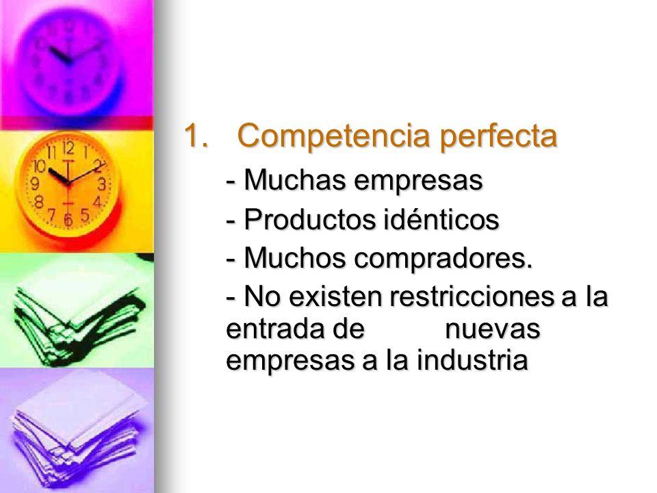 1. Competencia perfecta - Muchas empresas - Productos idénticos - Muchos compradores. - No existen restricciones a la entrada de nuevas empresas a la