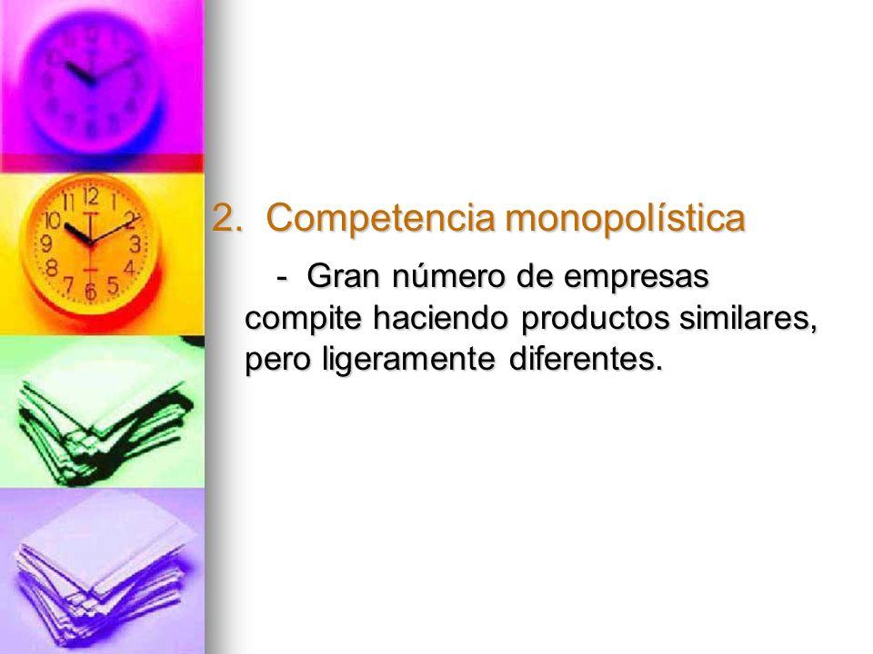 2. Competencia monopolística - Gran número de empresas compite haciendo productos similares, pero ligeramente diferentes. - Gran número de empresas co