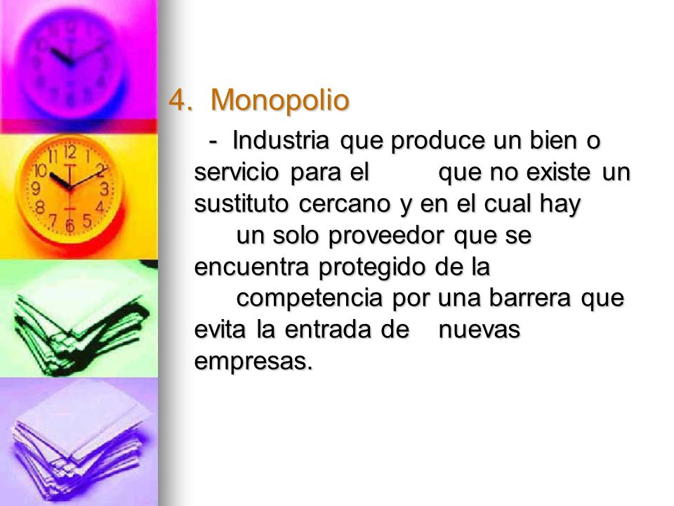 4. Monopolio - Industria que produce un bien o servicio para el que no existe un sustituto cercano y en el cual hay un solo proveedor que se encuentra