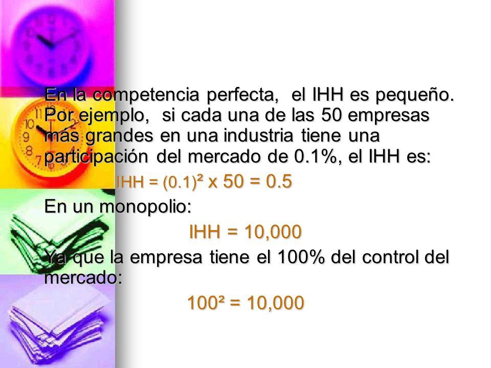 En la competencia perfecta, el IHH es pequeño. Por ejemplo, si cada una de las 50 empresas más grandes en una industria tiene una participación del me