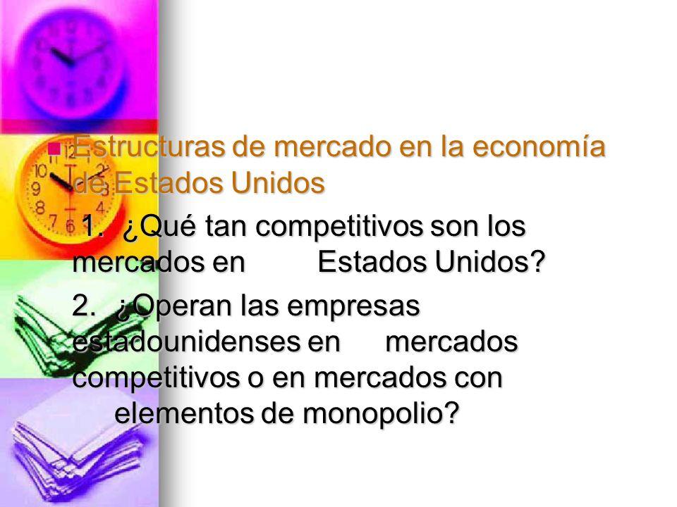 Estructuras de mercado en la economía de Estados Unidos Estructuras de mercado en la economía de Estados Unidos 1. ¿Qué tan competitivos son los merca