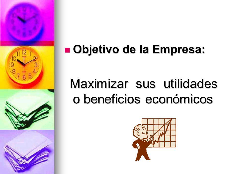Objetivo de la Empresa: Objetivo de la Empresa: Maximizar sus utilidades o beneficios económicos Maximizar sus utilidades o beneficios económicos