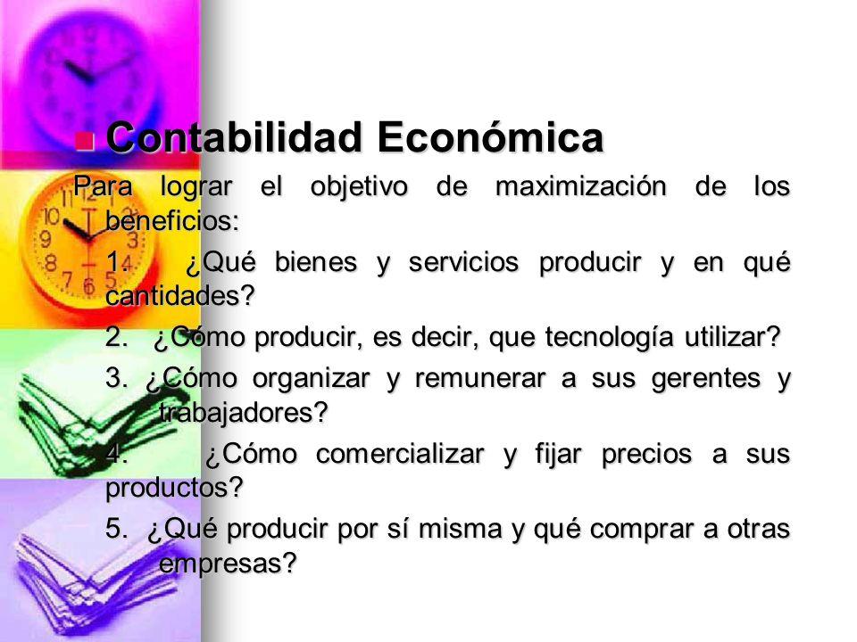 Contabilidad Económica Contabilidad Económica Para lograr el objetivo de maximización de los beneficios: 1. ¿Qué bienes y servicios producir y en qué