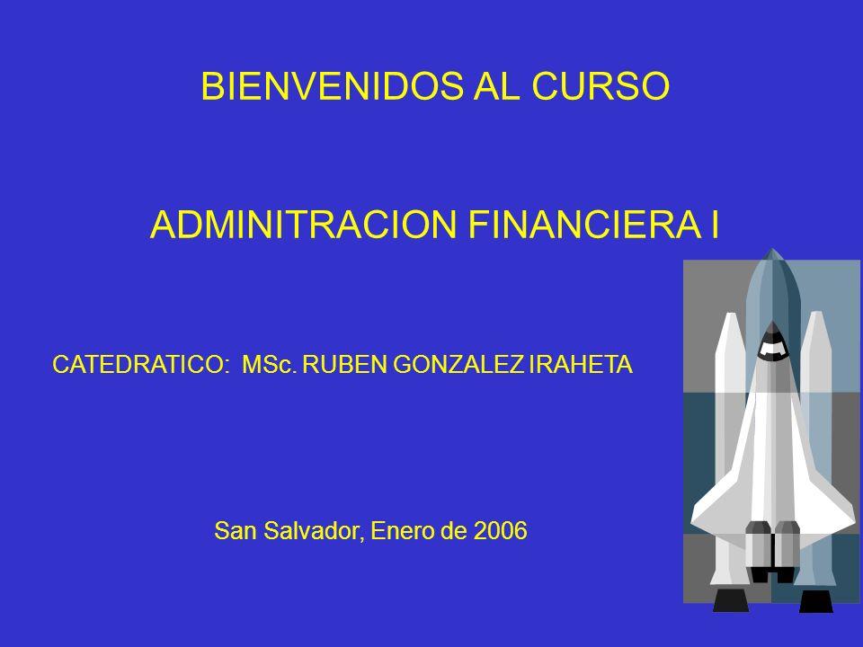 BIENVENIDOS AL CURSO ADMINITRACION FINANCIERA I CATEDRATICO: MSc. RUBEN GONZALEZ IRAHETA San Salvador, Enero de 2006