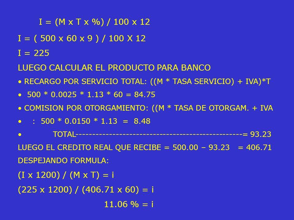 I = (M x T x %) / 100 x 12 I = ( 500 x 60 x 9 ) / 100 X 12 I = 225 LUEGO CALCULAR EL PRODUCTO PARA BANCO RECARGO POR SERVICIO TOTAL: ((M * TASA SERVIC