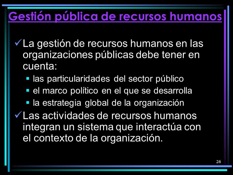 26 Gestión pública de recursos humanos La gestión de recursos humanos en las organizaciones públicas debe tener en cuenta: las particularidades del sector público el marco político en el que se desarrolla la estrategia global de la organización Las actividades de recursos humanos integran un sistema que interactúa con el contexto de la organización.