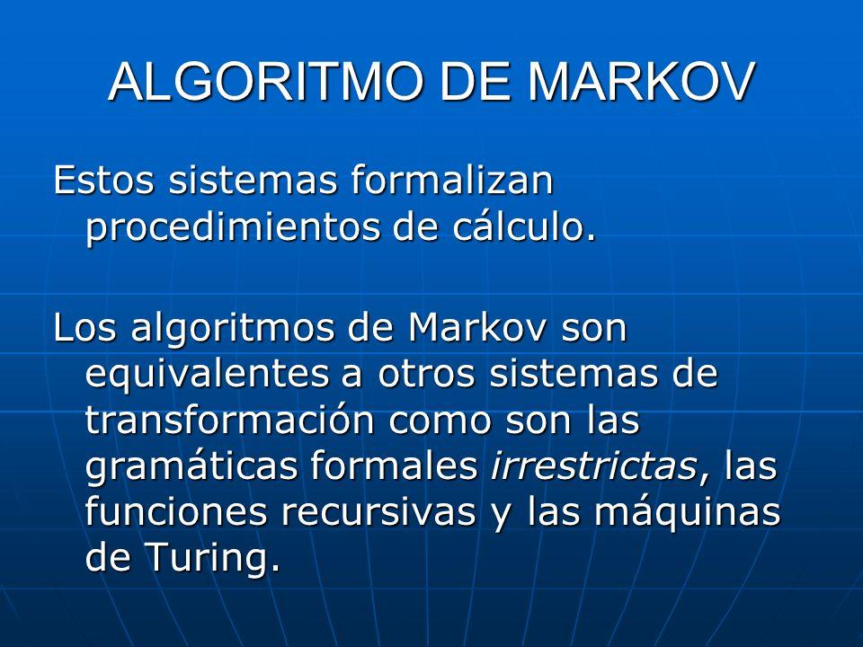 ALGORITMO DE MARKOV Estos sistemas formalizan procedimientos de cálculo. Los algoritmos de Markov son equivalentes a otros sistemas de transformación