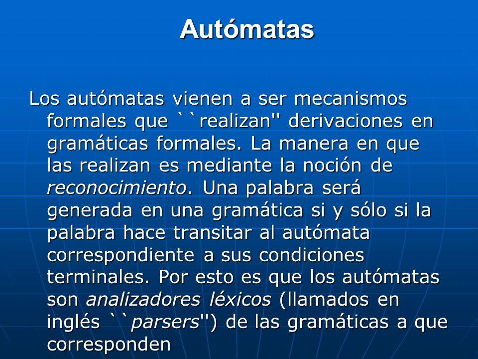 Autómatas Los autómatas vienen a ser mecanismos formales que ``realizan'' derivaciones en gramáticas formales. La manera en que las realizan es median