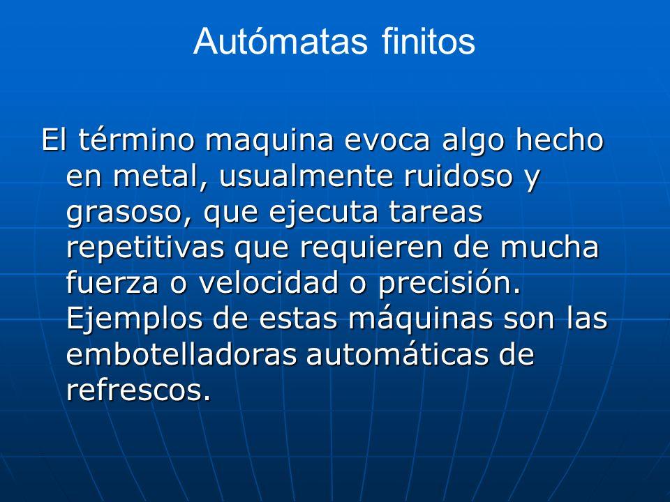 Autómatas finitos El término maquina evoca algo hecho en metal, usualmente ruidoso y grasoso, que ejecuta tareas repetitivas que requieren de mucha fu