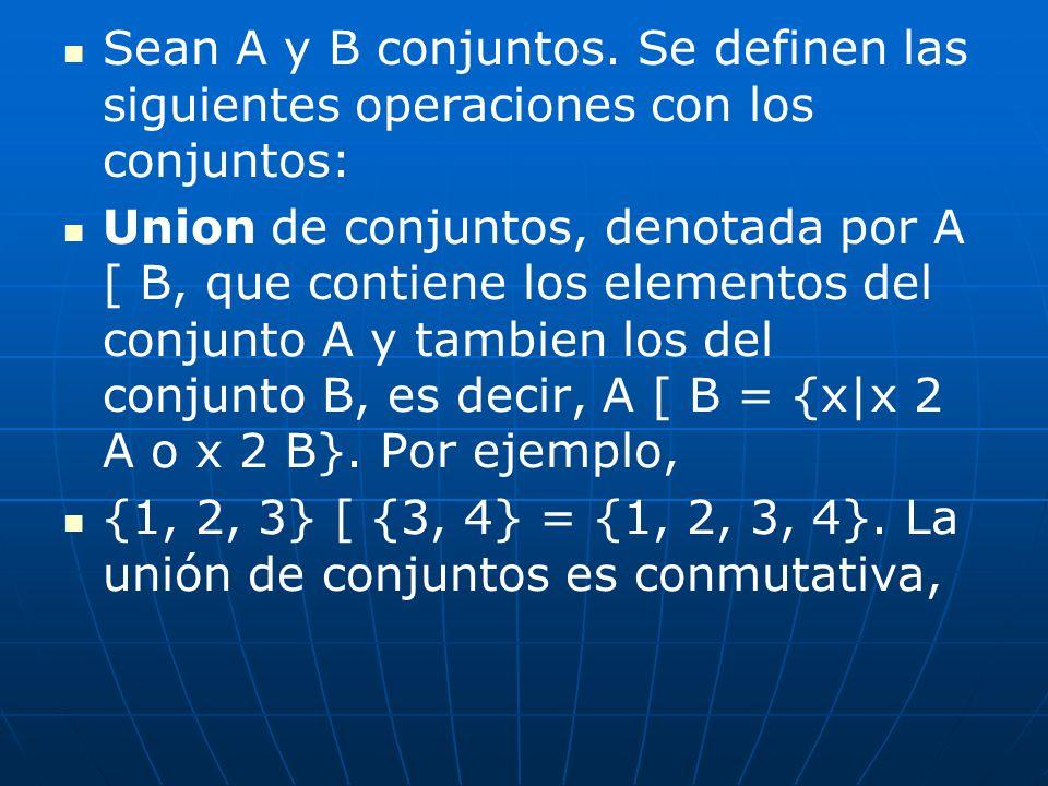 Sean A y B conjuntos. Se definen las siguientes operaciones con los conjuntos: Union de conjuntos, denotada por A [ B, que contiene los elementos del