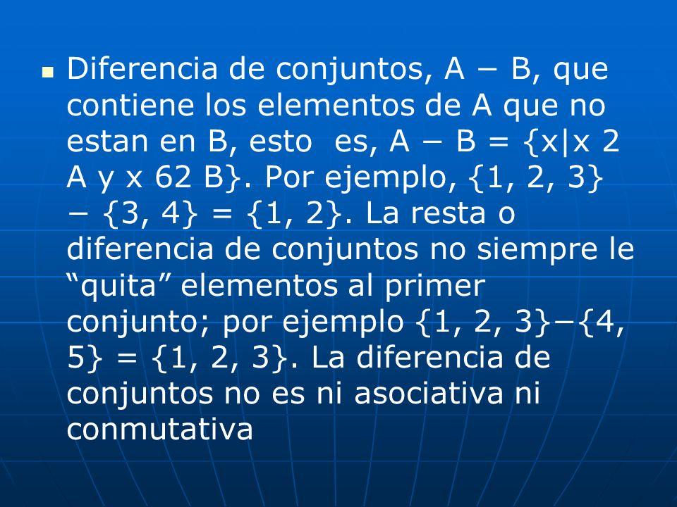 Diferencia de conjuntos, A B, que contiene los elementos de A que no estan en B, esto es, A B = {x|x 2 A y x 62 B}. Por ejemplo, {1, 2, 3} {3, 4} = {1