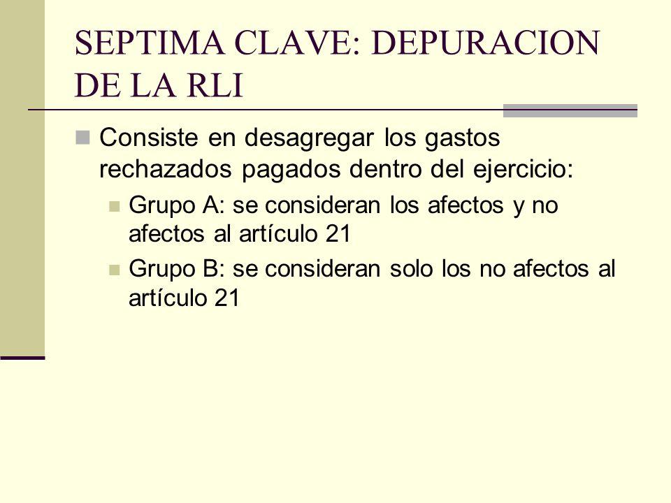 SEPTIMA CLAVE: DEPURACION DE LA RLI Consiste en desagregar los gastos rechazados pagados dentro del ejercicio: Grupo A: se consideran los afectos y no afectos al artículo 21 Grupo B: se consideran solo los no afectos al artículo 21