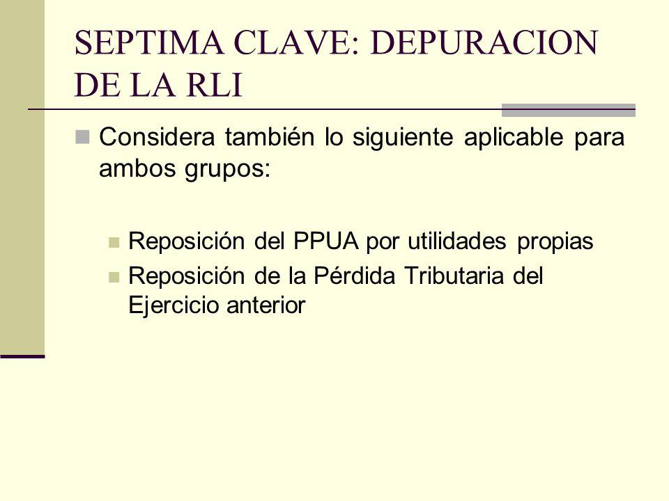 SEPTIMA CLAVE: DEPURACION DE LA RLI Considera también lo siguiente aplicable para ambos grupos: Reposición del PPUA por utilidades propias Reposición de la Pérdida Tributaria del Ejercicio anterior