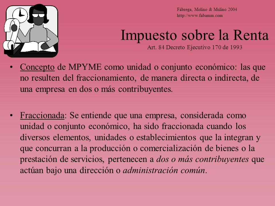 Impuesto sobre la Renta Art. 84 Decreto Ejecutivo 170 de 1993 Concepto de MPYME como unidad o conjunto económico: las que no resulten del fraccionamie