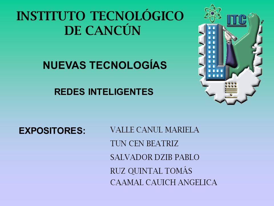 INSTITUTO TECNOLÓGICO DE CANCÚN NUEVAS TECNOLOGÍAS REDES INTELIGENTES RUZ QUINTAL TOMÁS SALVADOR DZIB PABLO EXPOSITORES: TUN CEN BEATRIZ VALLE CANUL M