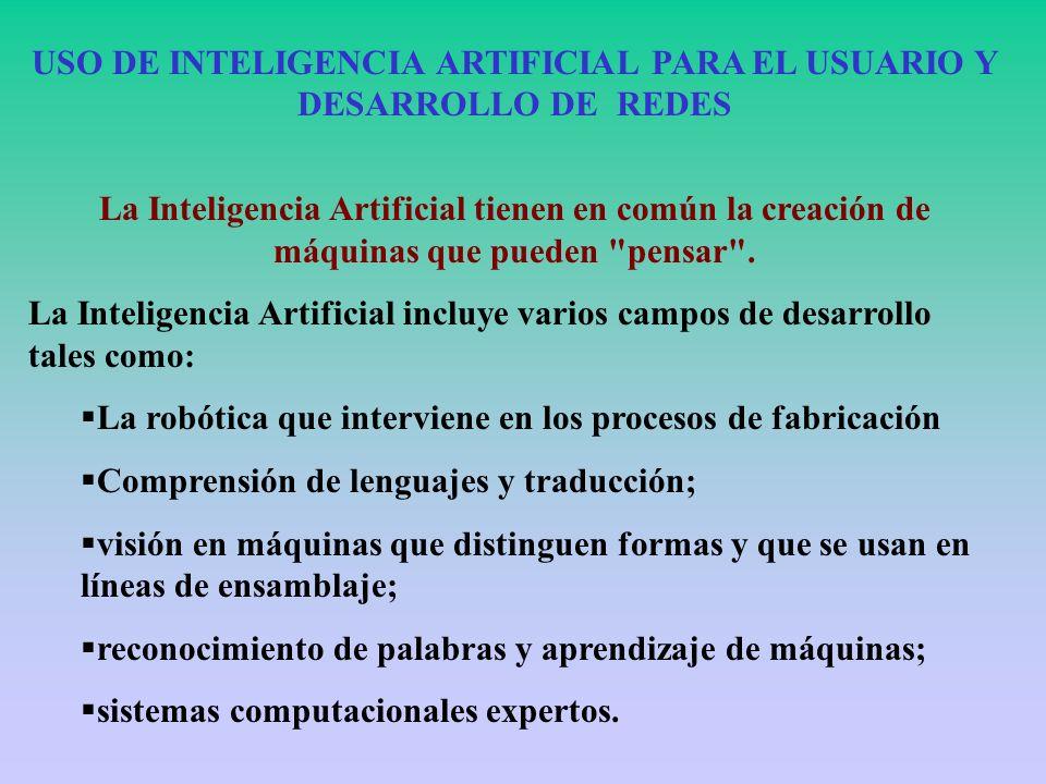 USO DE INTELIGENCIA ARTIFICIAL PARA EL USUARIO Y DESARROLLO DE REDES La Inteligencia Artificial tienen en común la creación de máquinas que pueden