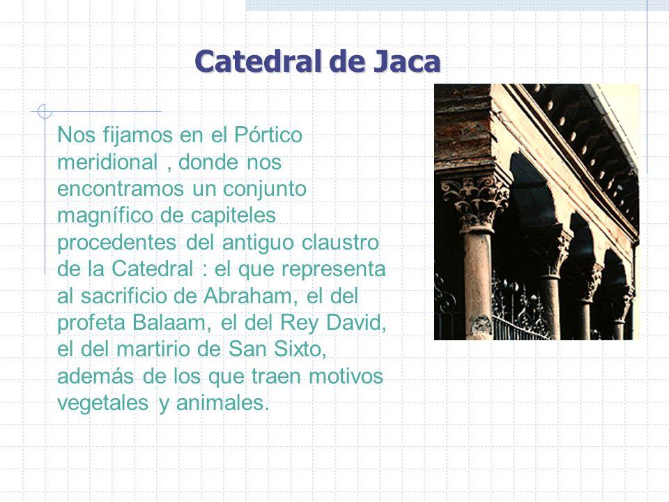 Catedral de Jaca Nos fijamos en el Pórtico meridional, donde nos encontramos un conjunto magnífico de capiteles procedentes del antiguo claustro de la