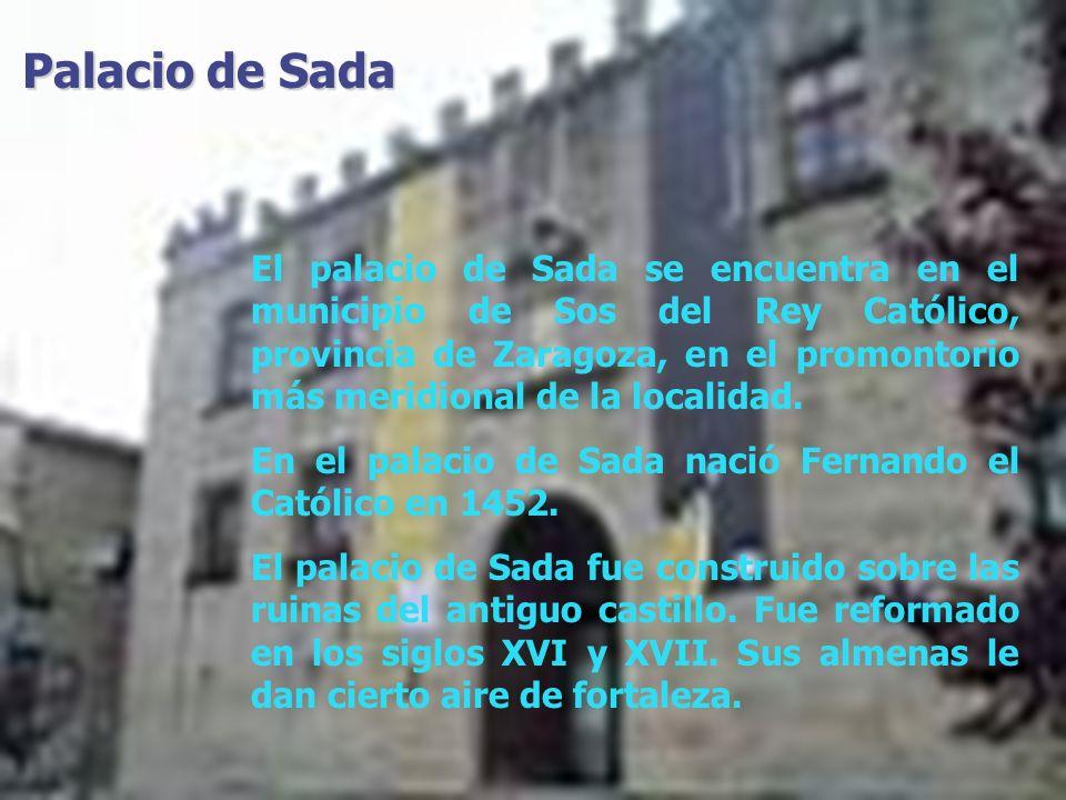 Palacio de Sada El palacio de Sada se encuentra en el municipio de Sos del Rey Católico, provincia de Zaragoza, en el promontorio más meridional de la