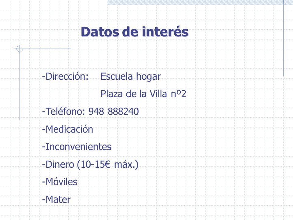 Datos de interés -Dirección: Escuela hogar Plaza de la Villa nº2 -Teléfono: 948 888240 -Medicación -Inconvenientes -Dinero (10-15 máx.) -Móviles -Mate