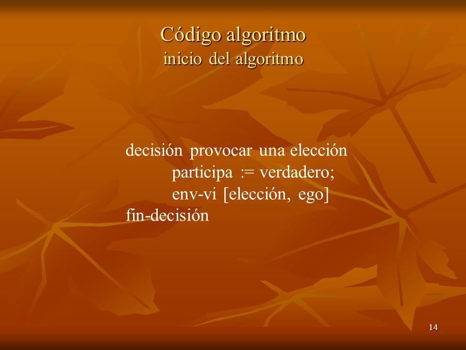 14 Código algoritmo inicio del algoritmo decisión provocar una elección participa := verdadero; env-vi [elección, ego] fin-decisión