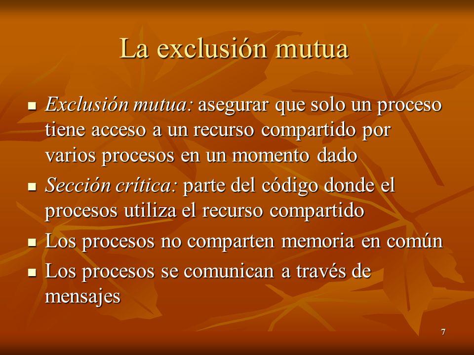 7 La exclusión mutua Exclusión mutua: asegurar que solo un proceso tiene acceso a un recurso compartido por varios procesos en un momento dado Exclusi
