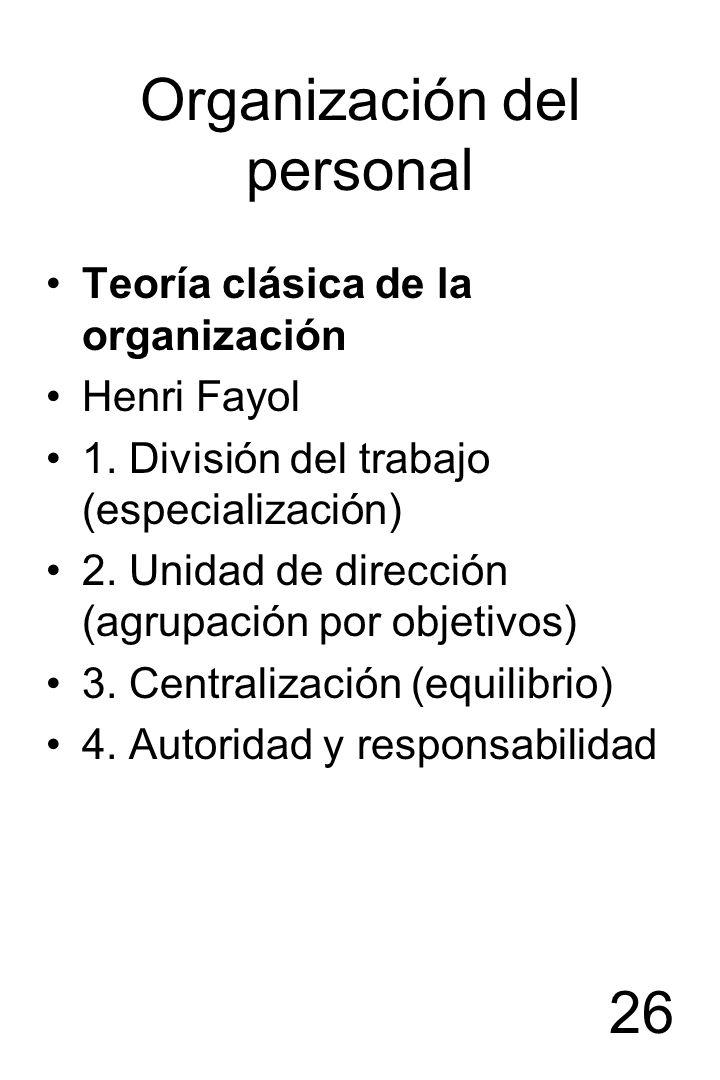26 Organización del personal Teoría clásica de la organización Henri Fayol 1. División del trabajo (especialización) 2. Unidad de dirección (agrupació