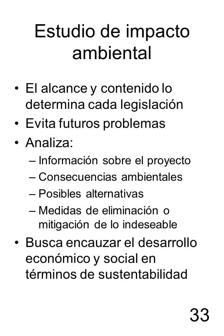 33 Estudio de impacto ambiental El alcance y contenido lo determina cada legislación Evita futuros problemas Analiza: –Información sobre el proyecto –
