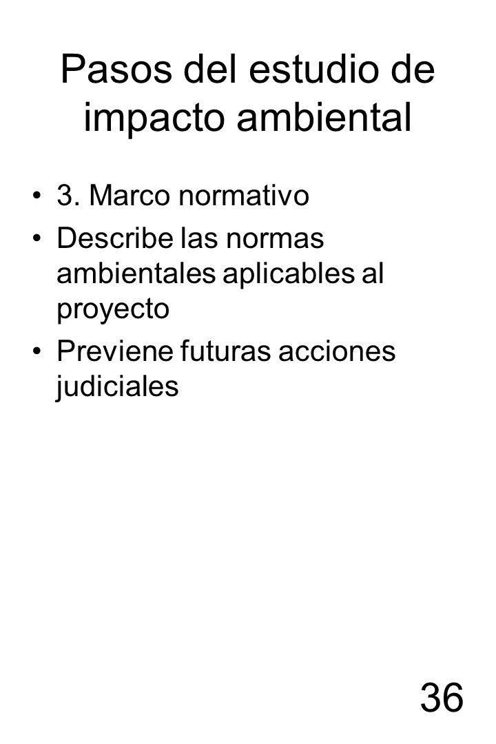 36 Pasos del estudio de impacto ambiental 3. Marco normativo Describe las normas ambientales aplicables al proyecto Previene futuras acciones judicial