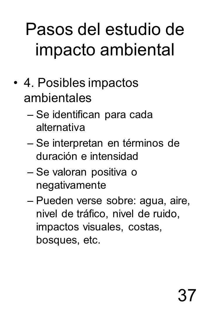 37 Pasos del estudio de impacto ambiental 4. Posibles impactos ambientales –Se identifican para cada alternativa –Se interpretan en términos de duraci