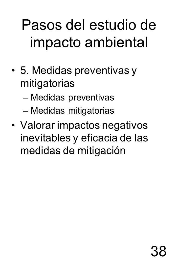 38 Pasos del estudio de impacto ambiental 5. Medidas preventivas y mitigatorias –Medidas preventivas –Medidas mitigatorias Valorar impactos negativos