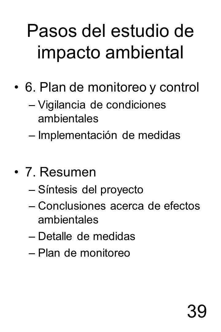 39 Pasos del estudio de impacto ambiental 6. Plan de monitoreo y control –Vigilancia de condiciones ambientales –Implementación de medidas 7. Resumen