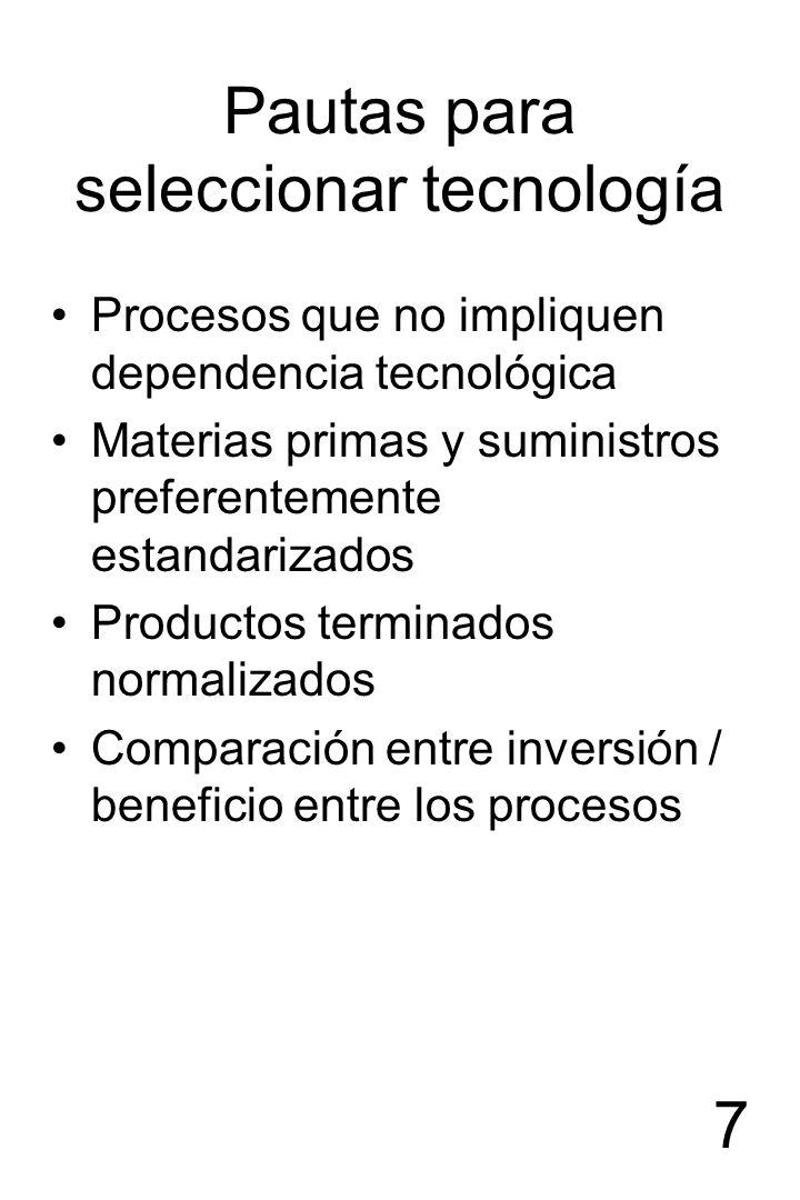 7 Pautas para seleccionar tecnología Procesos que no impliquen dependencia tecnológica Materias primas y suministros preferentemente estandarizados Pr
