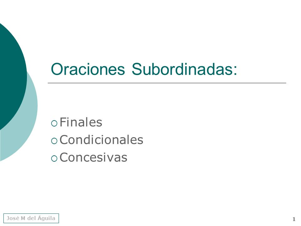 José M del Águila 1 Oraciones Subordinadas: Finales Condicionales Concesivas