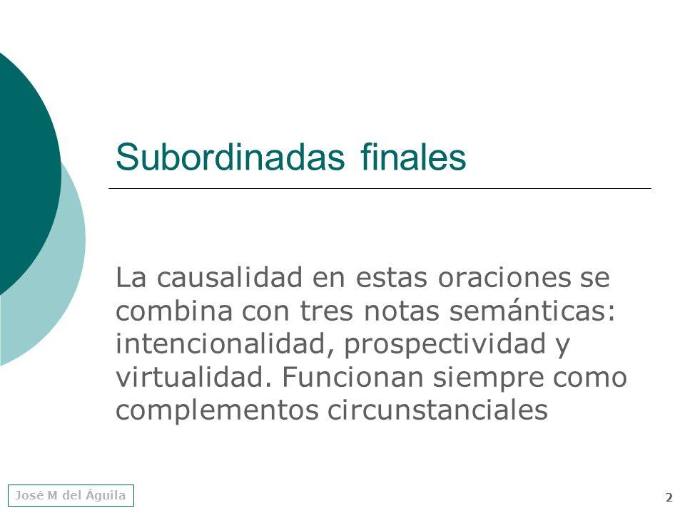 José M del Águila 2 Subordinadas finales La causalidad en estas oraciones se combina con tres notas semánticas: intencionalidad, prospectividad y virtualidad.