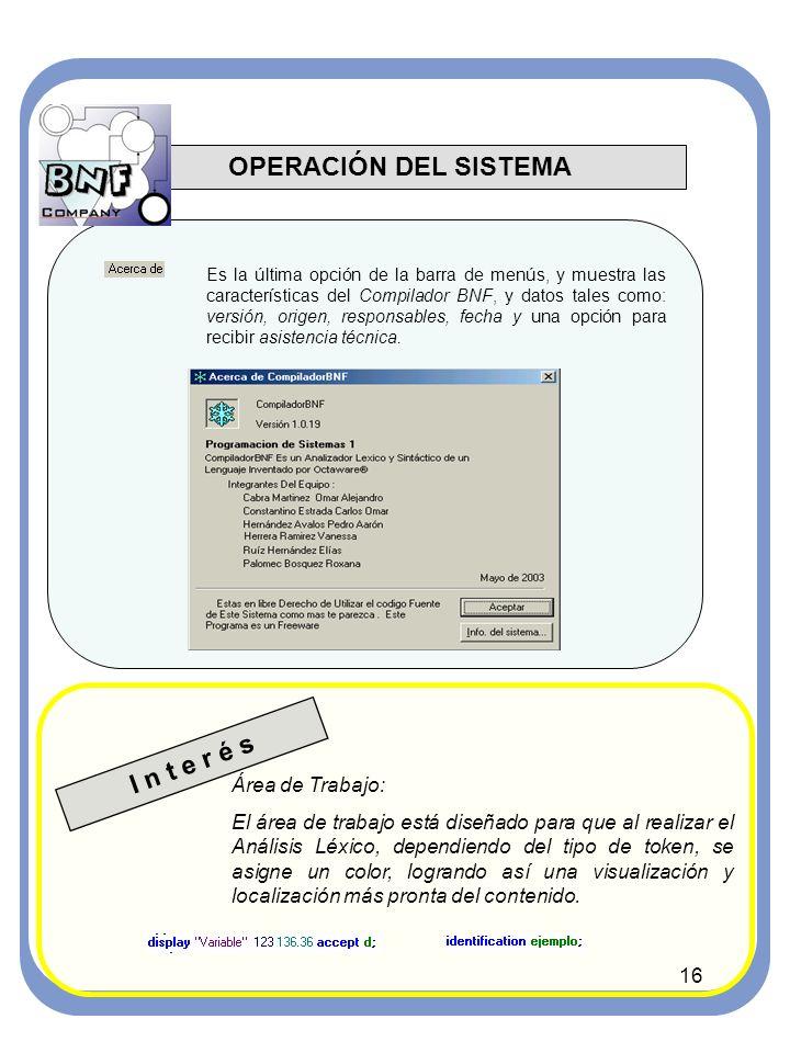 16 OPERACIÓN DEL SISTEMA Es la última opción de la barra de menús, y muestra las características del Compilador BNF, y datos tales como: versión, origen, responsables, fecha y una opción para recibir asistencia técnica.