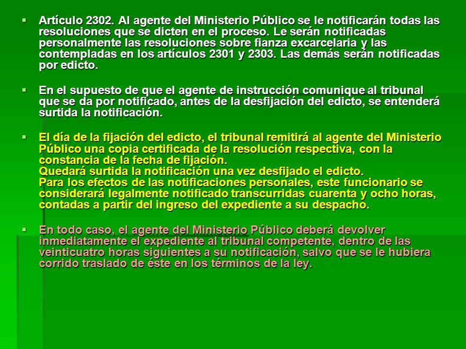 Artículo 2302. Al agente del Ministerio Público se le notificarán todas las resoluciones que se dicten en el proceso. Le serán notificadas personalmen