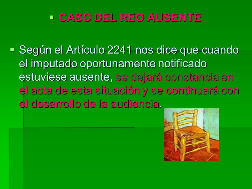 CASO DEL REO AUSENTE CASO DEL REO AUSENTE Según el Artículo 2241 nos dice que cuando el imputado oportunamente notificado estuviese ausente, se dejará